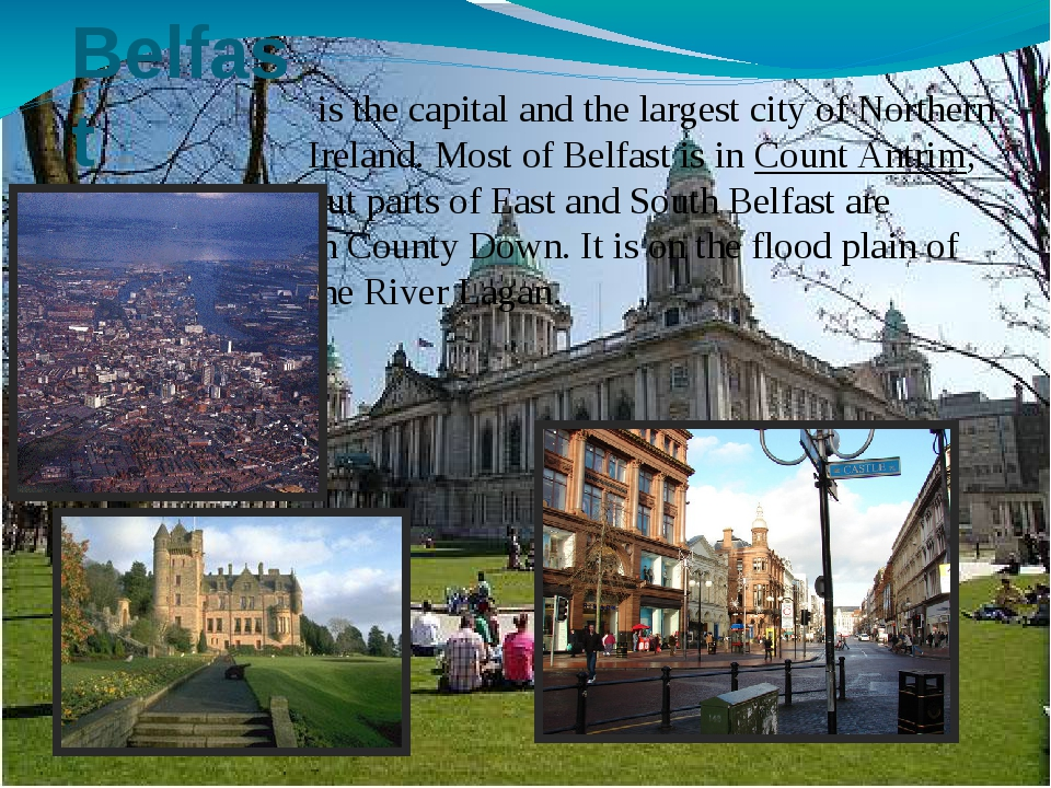 Belfast is the capital and the largest city of Northern Ireland. Most of Bel...