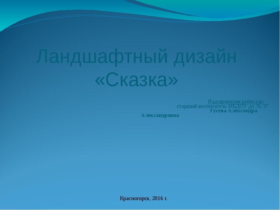 Над проектом работали: старший воспитатель МБДОУ д/с № 37 Гусева Александра...