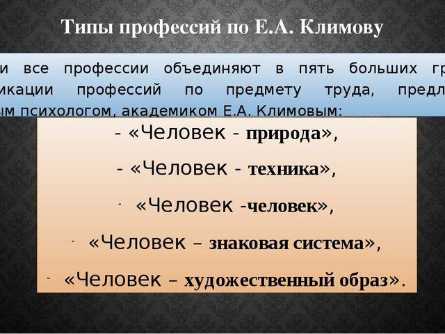Типы профессий по Е.А. Климову В России все профессии объединяют в пять больш...