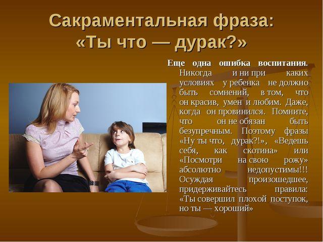 Сакраментальная фраза: «Тычто— дурак?» Еще одна ошибка воспитания. Никогда...