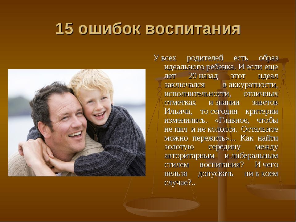 15 ошибок воспитания Увсех родителей есть образ идеального ребенка. Иесли...