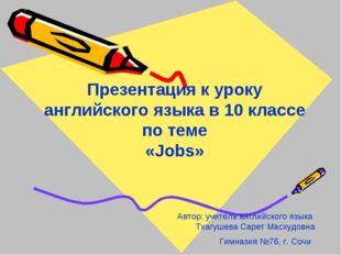 Презентация к уроку английского языка в 10 классе по теме «Jobs» Автор: учите