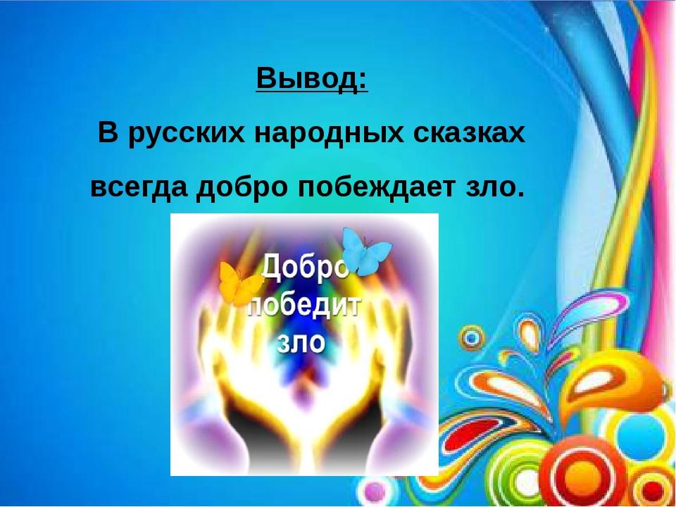 Вывод: В русских народных сказках всегда добро побеждает зло.