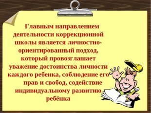 Главным направлением деятельности коррекционной школы является личностно-орие