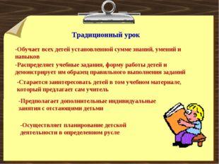 Традиционный урок -Обучает всех детей установленной сумме знаний, умений и на