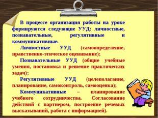 В процессе организация работы на уроке формируются следующие УУД: личностные,