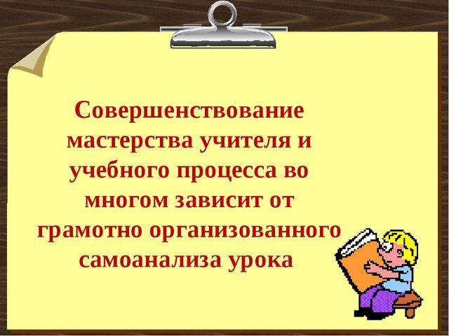 Совершенствование мастерства учителя и учебного процесса во многом зависит от...