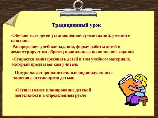 Традиционный урок -Обучает всех детей установленной сумме знаний, умений и на...
