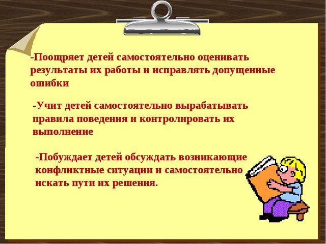 -Поощряет детей самостоятельно оценивать результаты их работы и исправлять до...