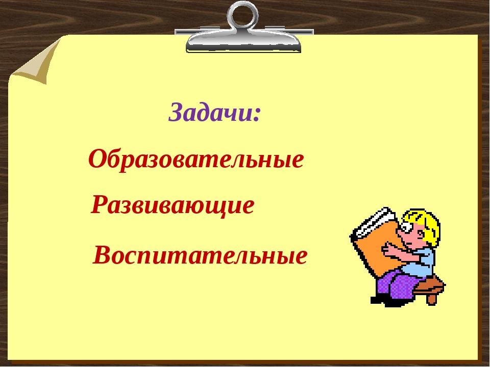 Задачи: Образовательные Развивающие Воспитательные