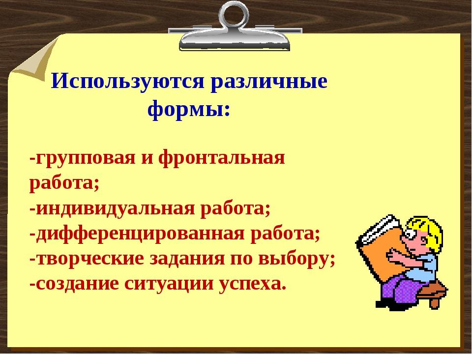 Используются различные формы: -групповая и фронтальная работа; -индивидуальна...