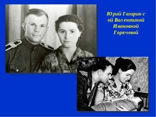 Юрий Гагарин с ой Валентиной Ивановной Горячевой