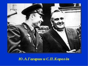 Ю.А.Гагарин и С.П.Королёв