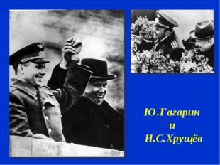 Ю.Гагарин и Н.С.Хрущёв