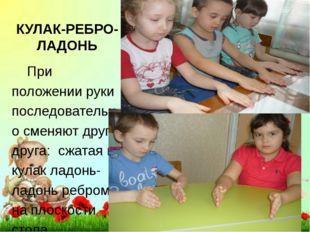 КУЛАК-РЕБРО-ЛАДОНЬ При положении руки последовательно сменяют друг друга: сж