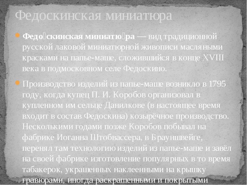 Федо́скинская миниатю́ра— вид традиционной русской лаковой миниатюрной живоп...