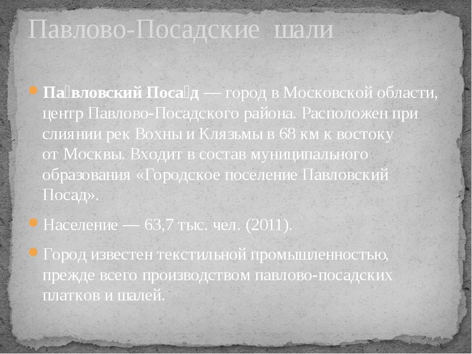 Па́вловский Поса́д— город вМосковской области, центрПавлово-Посадского рай...