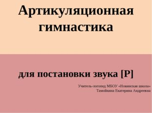 Артикуляционная гимнастика для постановки звука [Р] Учитель-логопед МБОУ «Нов
