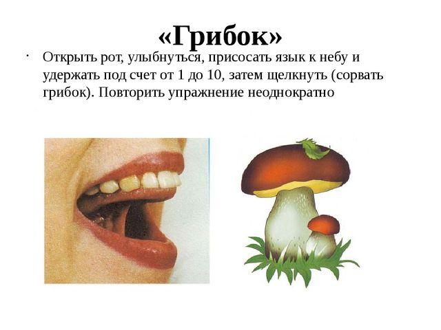 «Грибок» Открыть рот, улыбнуться, присосать язык к небу и удержать под счет о...