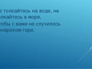 Не толкайтесь на воде, не толкайтесь в море, Чтобы с вами не случилось ненар