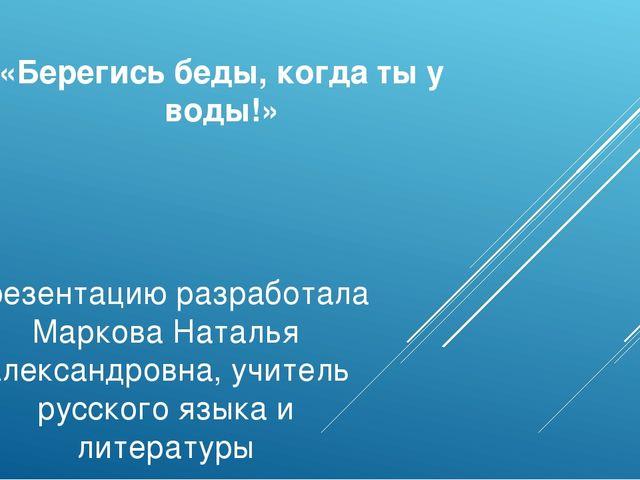 «Берегись беды, когда ты у воды!» Презентацию разработала Маркова Наталья Але...