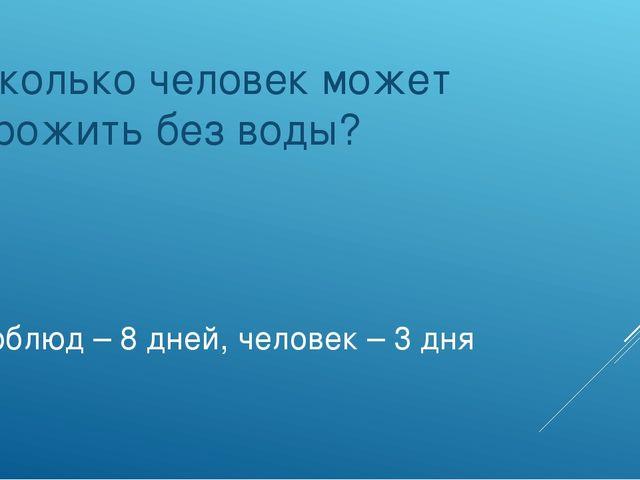 Верблюд – 8 дней, человек – 3 дня Сколько человек может прожить без воды?