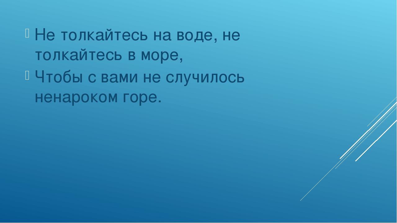 Не толкайтесь на воде, не толкайтесь в море, Чтобы с вами не случилось ненар...