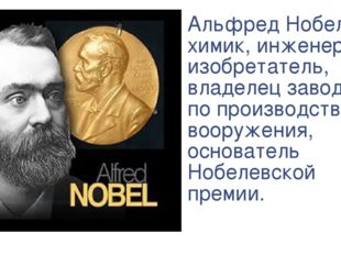 Альфред Нобель – химик, инженер, изобретатель, владелец заводов по производст
