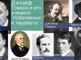 Джозеф Томсон и его ученики -Нобелевские лауреаты Джордж Томсон У. Лоренс Брэ