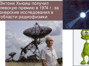 Энтони Хьюиш получил Нобелевскую премию в 1974 г. за пионерские исследования