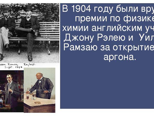 В 1904 году были вручены премии по физике и химии английским ученым Джону Рэл...