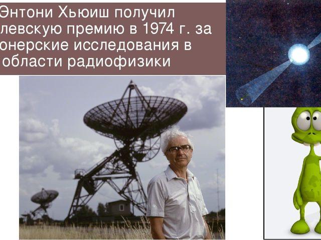 Энтони Хьюиш получил Нобелевскую премию в 1974 г. за пионерские исследования...