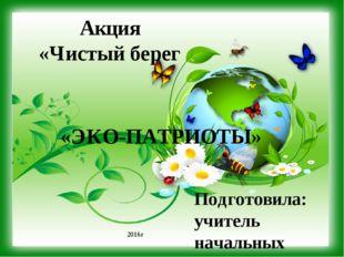 Акция «Чистый берег Подготовила: учитель начальных классов МКОУ «Пыховская ОО