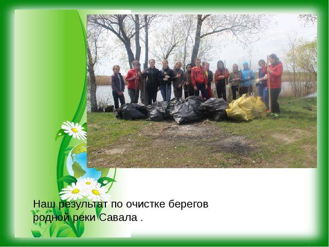 Наш результат по очистке берегов родной реки Савала .