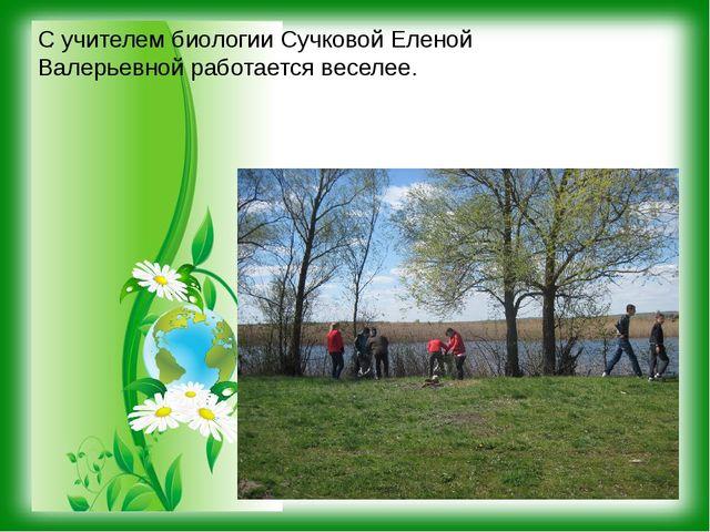 . С учителем биологии Сучковой Еленой Валерьевной работается веселее.