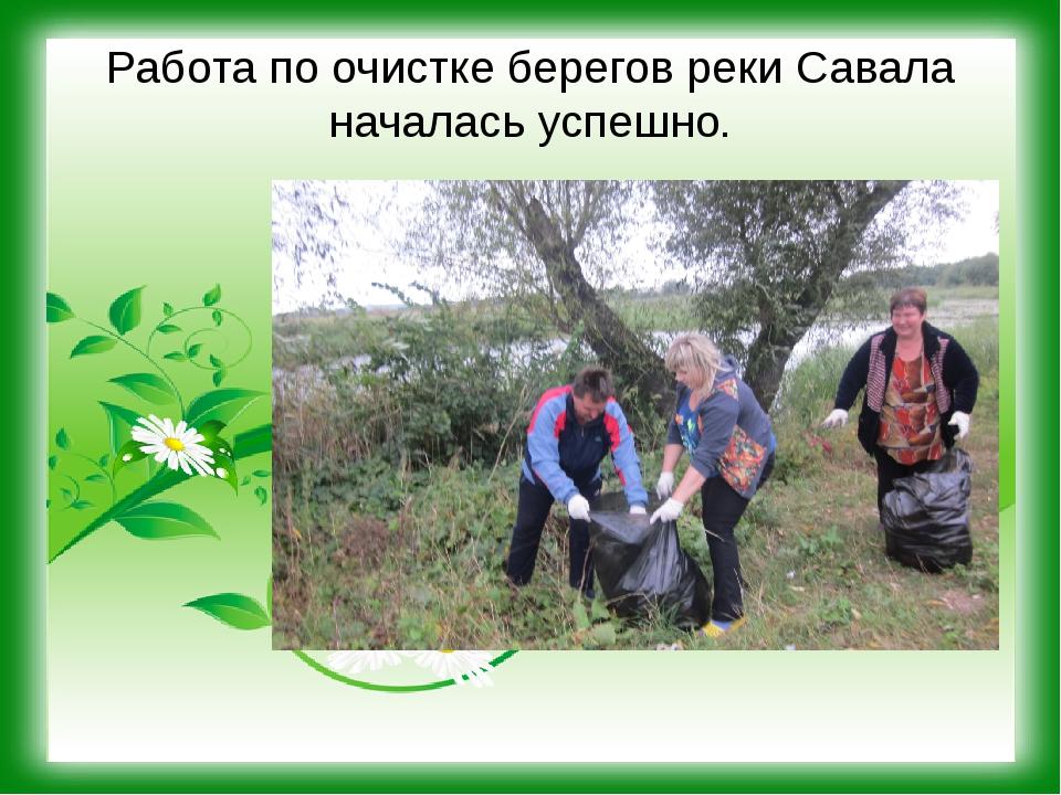 Работа по очистке берегов реки Савала началась успешно.