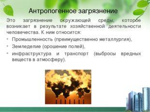 Антропогенное загрязнение Это загрязнение окружающей среды, которое возникает