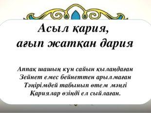Асыл қария, ағып жатқан дария Аппақ шашың күн сайын қылаңдаған Зейнет емес бе