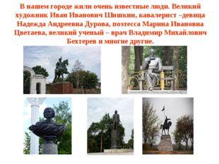 В нашем городе жили очень известные люди. Великий художник Иван Иванович Шишк