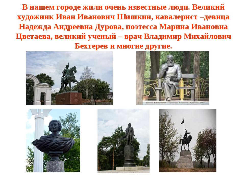 В нашем городе жили очень известные люди. Великий художник Иван Иванович Шишк...