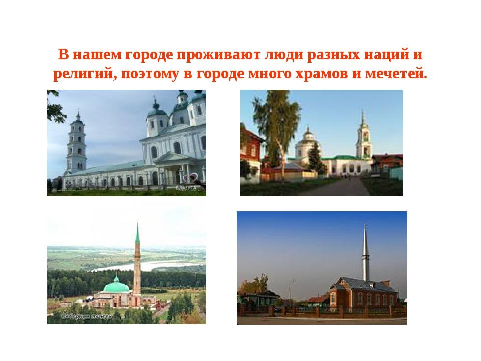 В нашем городе проживают люди разных наций и религий, поэтому в городе много...