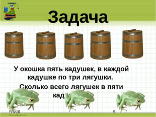 Задача У окошка пять кадушек, в каждой кадушке по три лягушки. Сколько всего