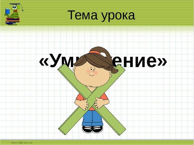 Тема урока «Умножение» Слайд для учителя