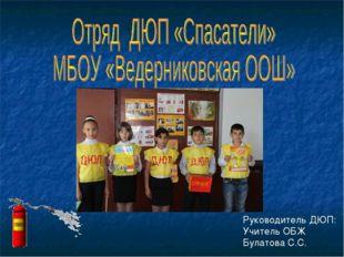 Руководитель ДЮП: Учитель ОБЖ Булатова С.С.