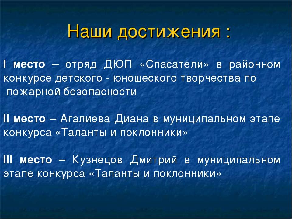Наши достижения : I место – отряд ДЮП «Спасатели» в районном конкурсе детског...