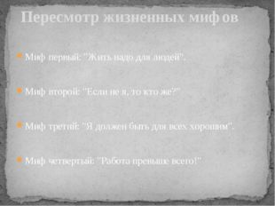 """Миф первый: """"Жить надо для людей"""". Миф второй: """"Если не я, то кто же?"""" Миф т"""