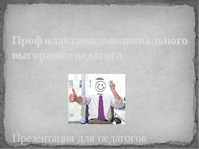 Презентация для педагогов Профилактика эмоционального выгорания педагога