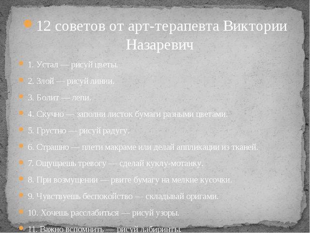 12 советов от арт-терапевта Виктории Назаревич 1. Устал — рисуй цветы. 2. Зло...