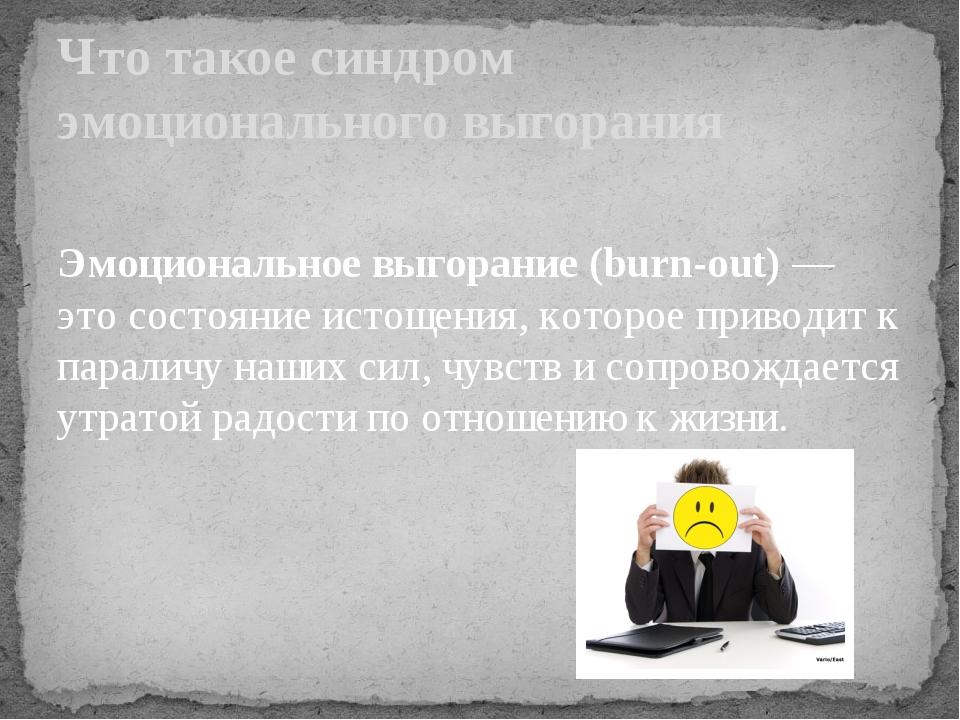 Эмоциональное выгорание (burn-out) — это состояние истощения, которое привод...