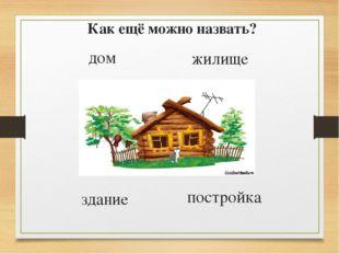 Как ещё можно назвать? жилище дом здание постройка